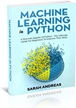 MACHINE LEARNING IN PYTHON: A Dive Into Depths Of Python - Ultimate Guide For Beginners To Improve Their Skills  [2020 EDITION]