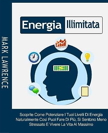 Energia Illimitata: Scoprite Come Potenziare I Tuoi Livelli Di Energia Naturalmente Così Puoi Fare Di Più, Si Sentono Meno Stressato E Vivere La Vita Al Massimo