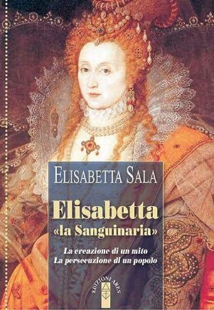 Elisabetta «la sanguinaria»: La creazione di un mito. La persecuzione di un popolo