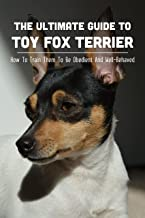 The Ultimate Guide To Toy Fox Terrier: How To Train Them To Be Obedient And Well-Behaved: Guide To Rapid Command Adoption ...