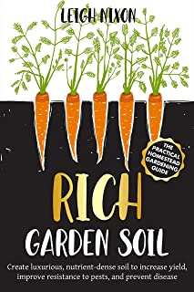 Rich Garden Soil: The Practical Homestead Gardening Guide to Creating Luxurious, Nutrient-Dense Soil to Increase Yield, Im...