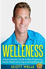 Welleness: The Super Achiever's Guide to Peak Productivity, Vibrant Health and Living an Extraordinary Life Kindle Edition