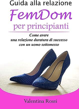 Guida alla relazione FemDom per principianti: Come avere una relazione duratura di successo con un uomo sottomesso