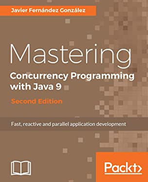Mastering Concurrency Programming with Java 9 - Second Edition: Fast, reactive and parallel application development
