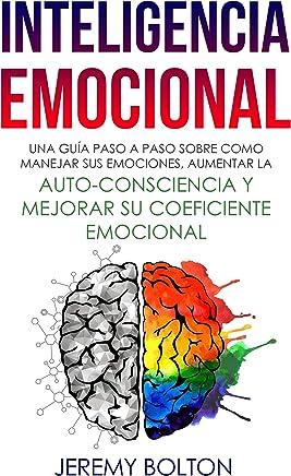 Inteligencia Emocional: Una guía paso a paso sobre como Manejar sus emociones, aumentar la auto-consciencia y mejorar su coeficiente emocional