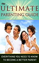 Parenting: The Ultimate Parenting Guide – Everything You Need To Know To Become a Better Parent: Parenting, Parenting Guid...