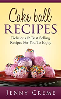 Cake Ball Recipes: Delicious & Best Selling Recipes For You To Enjoy (Dump Cake Recipes, Dump Cake Recipe Book, Dump Dinners, Poke Cake Recipes, Dump Meals, Dessert Recipes)