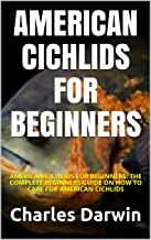 AMERICAN CICHLIDS FOR BEGINNERS: AMERICAN CICHLIDS FOR BEGINNERS: THE COMPLETE BEGINNERS GUIDE ON HOW TO CARE FOR AMERICAN...