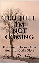 Tell Hell I'm Not Coming: Testimonies from a New Heart for God's Glory