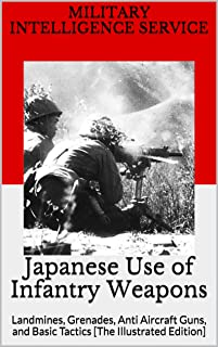 Japanese Use of Infantry Weapons: Landmines, Grenades, Anti Aircraft Guns, and Basic Tactics [The Illustrated Edition]