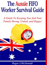 The Ultimate Aussie FIFO Survival Guide: How To Keep You And Your Family Strong, United, And Happy!