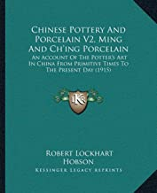Chinese Pottery and Porcelain V2, Ming and Ch'ing Porcelain: An Account of the Potter's Art in China from Primitive Times to the Present Day (1915)