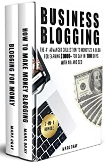 Business Blogging: 2-IN-1 Bundle - The Advanced Collection to Monetize A Blog for Earning $1000+ For Day in 100 Days with Ads & Search Engine Optimization