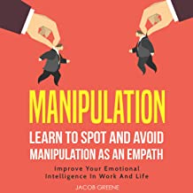 Manipulation: Learn to Spot and Avoid Manipulation as an Empath: Improve Your Emotional Intelligence in Work and Life
