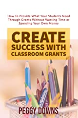 Create Success with Classroom Grants: How to Provide What Your Students Need Through Grants Without Wasting Time or Spending Your Own Money Kindle Edition