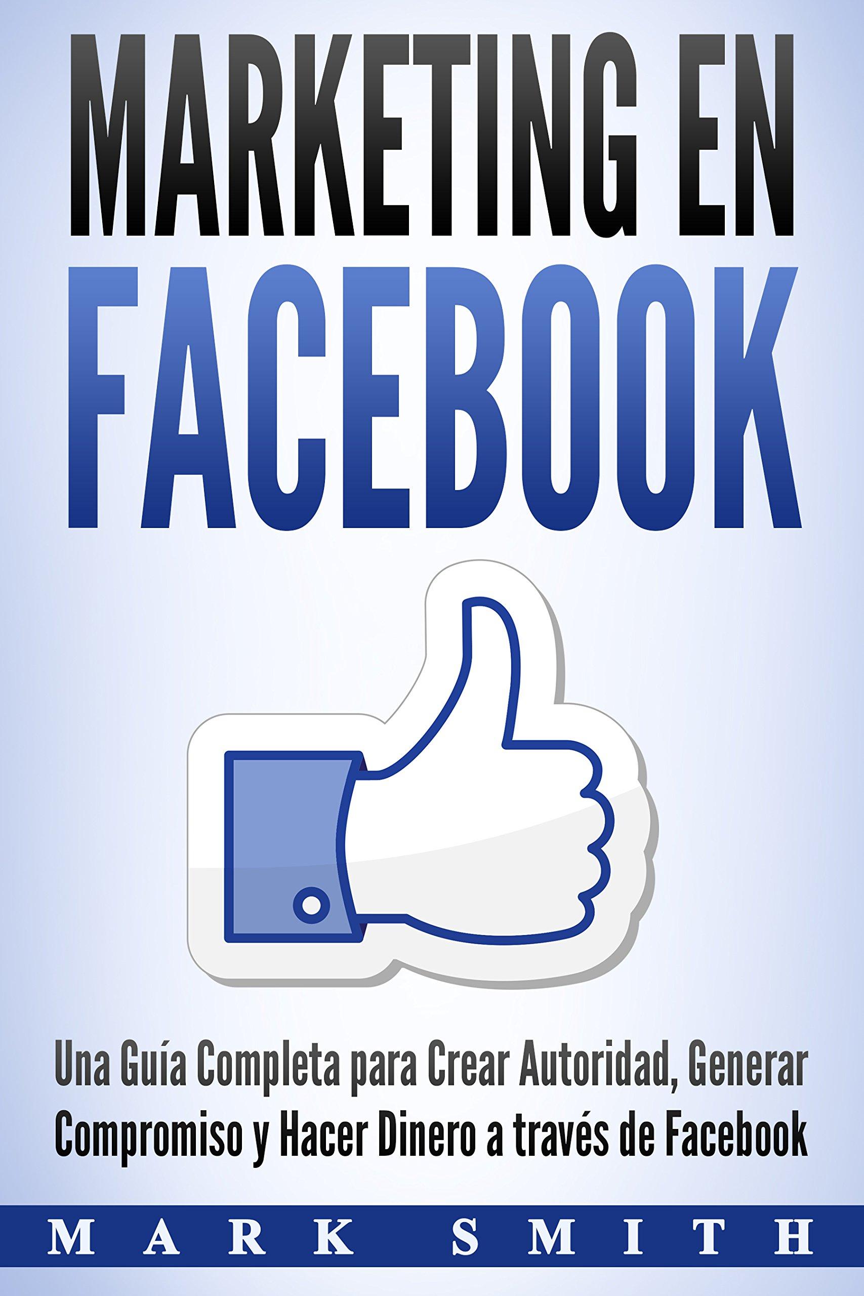 Marketing en Facebook: Una Guía Completa para Crear Autoridad, Generar Compromiso y Hacer Dinero a través de Facebook (Libro en Español/Facebook Marketing Spanish Book Version) (Spanish Edition)