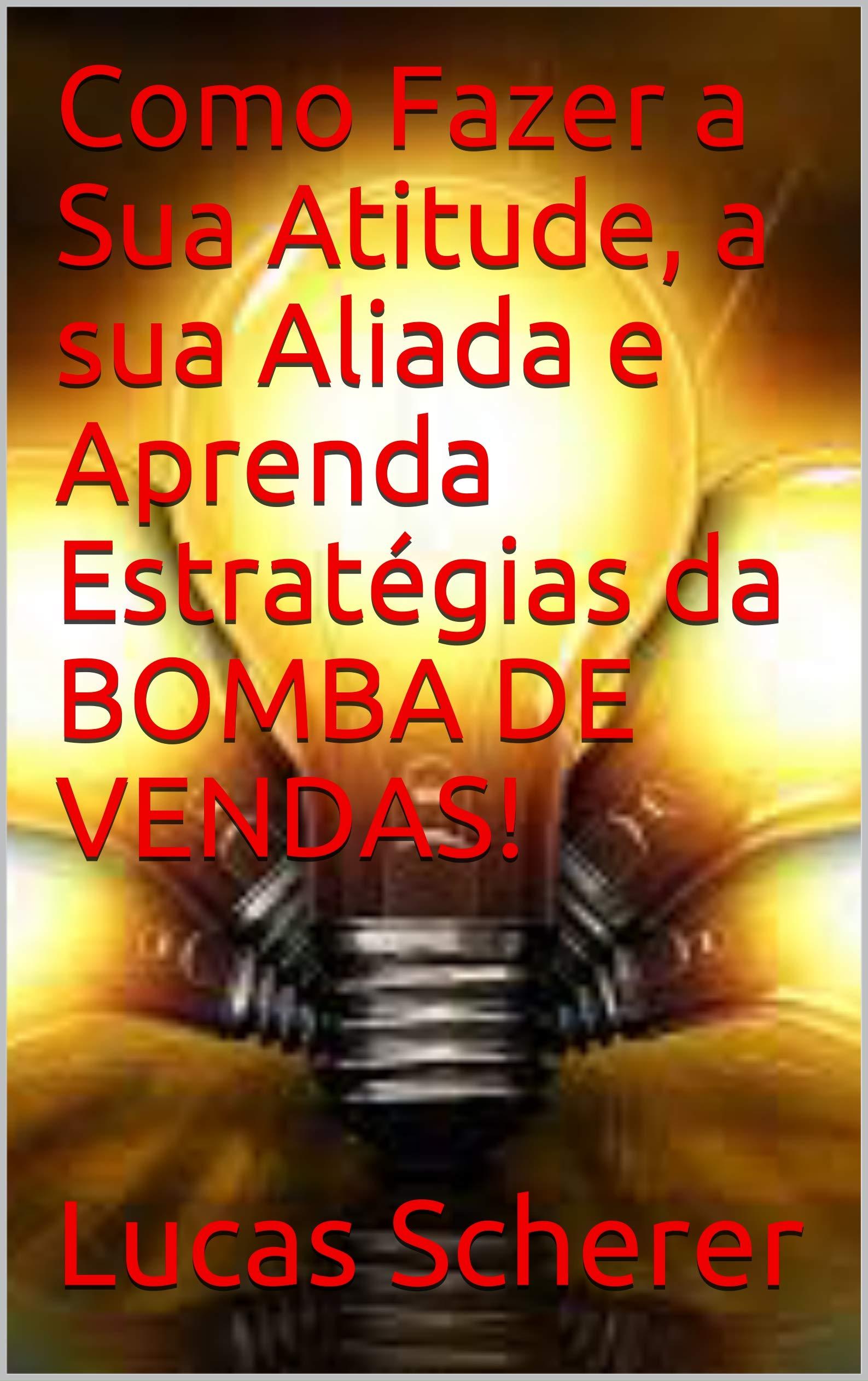 Como Fazer a Sua Atitude, a sua Aliada e Aprenda Estratégias da BOMBA DE VENDAS! (Portuguese Edition)