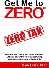 Get Me to ZERO™: Use the 2020 I.R.S. Tax Code to Pay as Little as ZERO Income Taxes During Retirement and Have a Better Life
