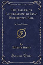 The Tatler, or Lucubrations of Isaac Bickerstaff, Esq.: In Four Volumes (Classic Reprint)