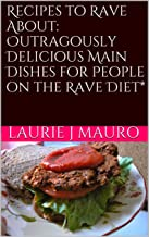 Recipes to Rave About: Outragously Delicious Main Dishes for People on the RAVE Diet* (Outrageously Delicious RAVE Diet* Recipes Book 1)