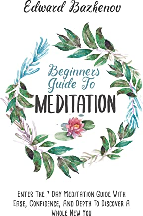 Beginners Guide To Meditation: Enter The 7 Day Meditation Guide With Ease, Confidence And Depth To Discover A Whole New You (English Edition)