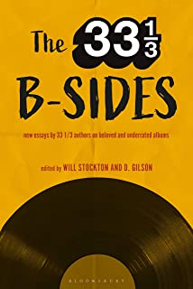 The 33 1/3 B-sides: New Essays by 33 1/3 Authors on Beloved and Underrated Albums