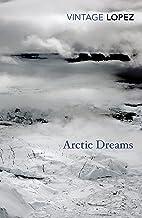 Arctic Dreams: Imagination and Desire in a Northern Landscape (Vintage Classics)