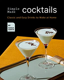 Simple Made Cocktails: Classic and Easy Drinks to Make at Home