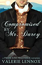 Compromised by Mr. Darcy: a Pride and Prejudice variation