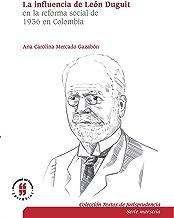 La influencia de León Duguiten la reforma social de 1936 en Colombia: El sistema jurídico, la función social de la propiedad y la teoría de los servicios ... (Serie Maestría)) (Spanish Edition)