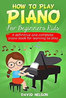 HOW TO PLAY PIANO FOR BEGINNERS KIDS : A definitive and comp