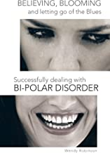 Believing, Blooming and Letting Go of the Blues Successfully Dealing with Bi-Polar Disorder