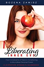 Liberating Inner Eve: From Constraints of Historic Conditioning to Boundless Personal Power—A Christian Woman's Guidebook
