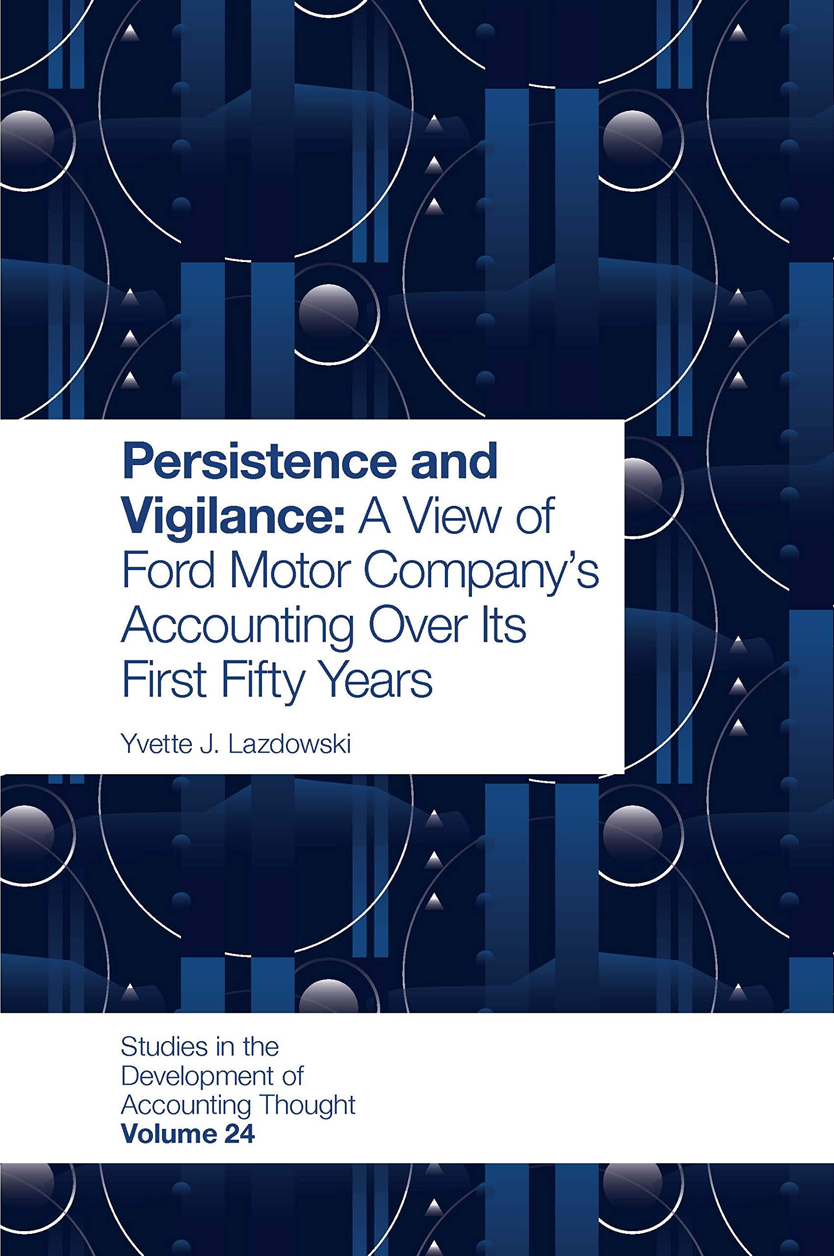 Persistence and Vigilance: A View of Ford Motor Company's Accounting Over Its First Fifty Years (Studies in the Development of Accounting Thought Book 24)