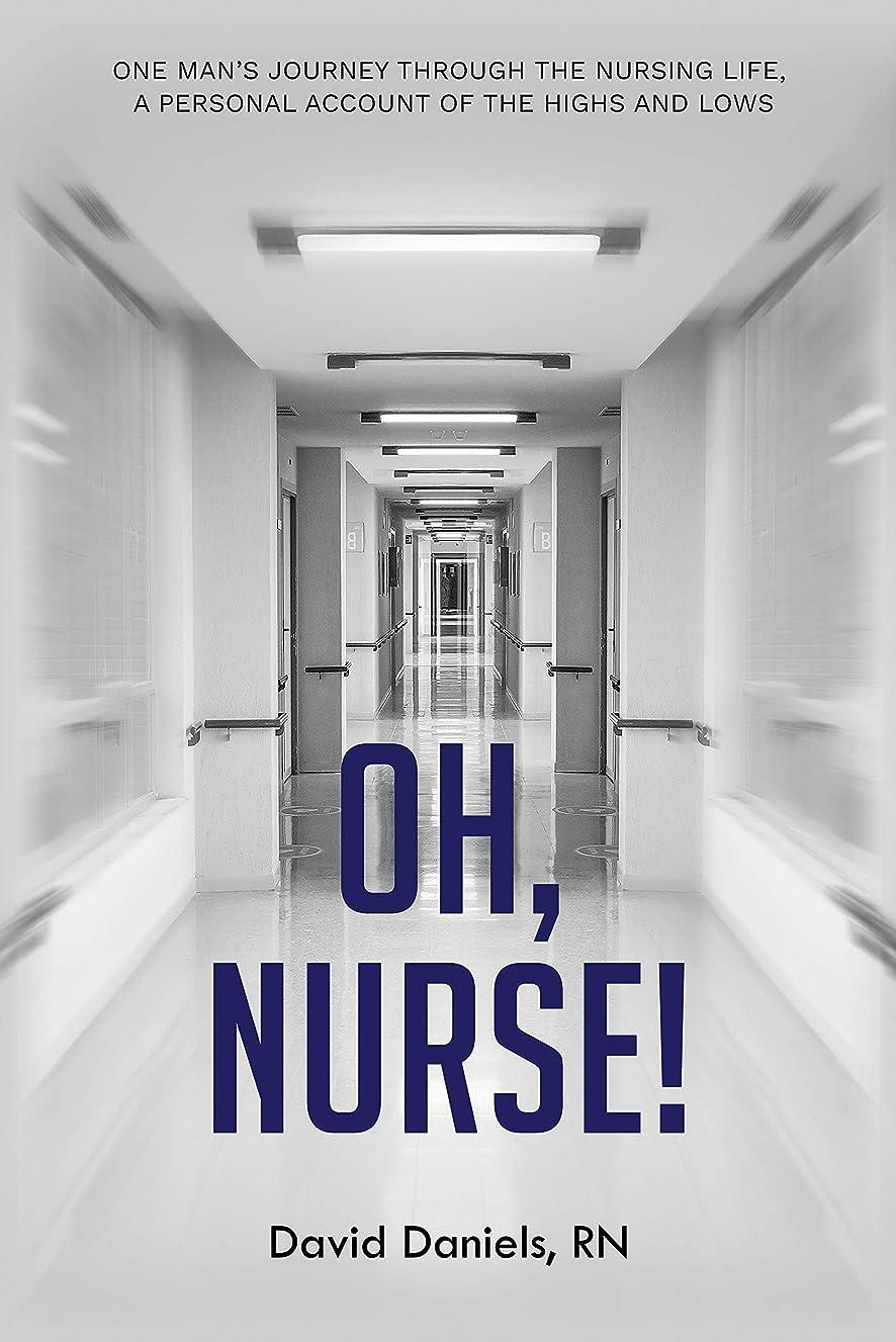 さびた制限するピニオンOh, Nurse!: One Man's Journey Through the Nursing Life, a Personal Account of the Highs and Lows (English Edition)