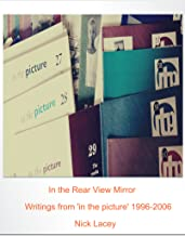 In the Rear View Mirror: Writings from 'in the picture' 1996-2006