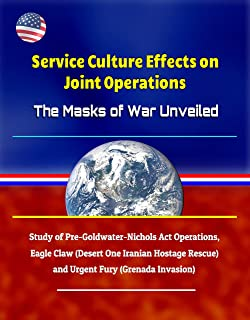 Service Culture Effects on Joint Operations The Masks of War Unveiled - Study of Pre-Goldwater-Nichols Act Operations, Eagle Claw (Desert One Iranian Hostage ... Rescue) and Urgent Fury (Grenada Invasion)
