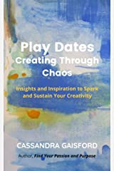 Play Dates: Creating Through Chaos: Insights and Inspiration to Spark and Sustain Your Creativity Kindle Edition