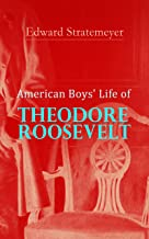 American Boys' Life of Theodore Roosevelt: Biography of the 26th President of the United States