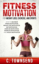 Fitness Motivation: For Weight Loss, Exercise, and Sports: How to Maximize Fitness Motivation, Weight Loss Motivation, Diet Motivation, Exercise Motivation, Workout Motivation, and Health Motivation