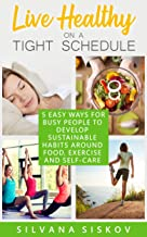 Live Healthy on a Tight Schedule: 5 Easy Ways for Busy People to Develop Sustainable Habits Around Food, Exercise and Self-Care (English Edition)
