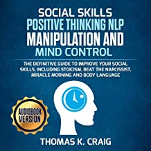 Social Skills Positive Thinking NLP Manipulation and Mind Control: The Definitive Guide to Improve Your Social Skills, Including Stoicism, Beat the Narcissist, Miracle Morning and Body Language