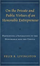 On the Private and Public Virtues of an Honorable Entrepreneur: Preventing a Separation of the Honorable and the Useful (Capitalist Thought: Studies in Philosophy, Politics, and Economics)
