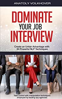 Dominate Your Job Interview: Create an Unfair Advantage with 30 Powerful NLP Techniques