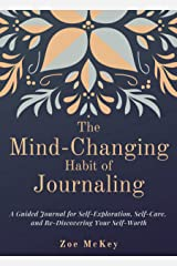 The Mind-Changing Habit of Journaling: A Guided Journal for Self-Exploration, Self-Care, and Re-Discovering Your Self-Worth (Emotional Maturity Book 1) Kindle Edition