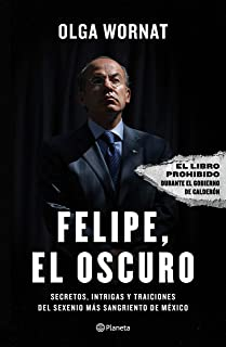 Felipe, el oscuro: Secretos, intrigas y traiciones del sexenio mas sangriento de Mexico: Secretos, Intrigas Y Traiciones d...