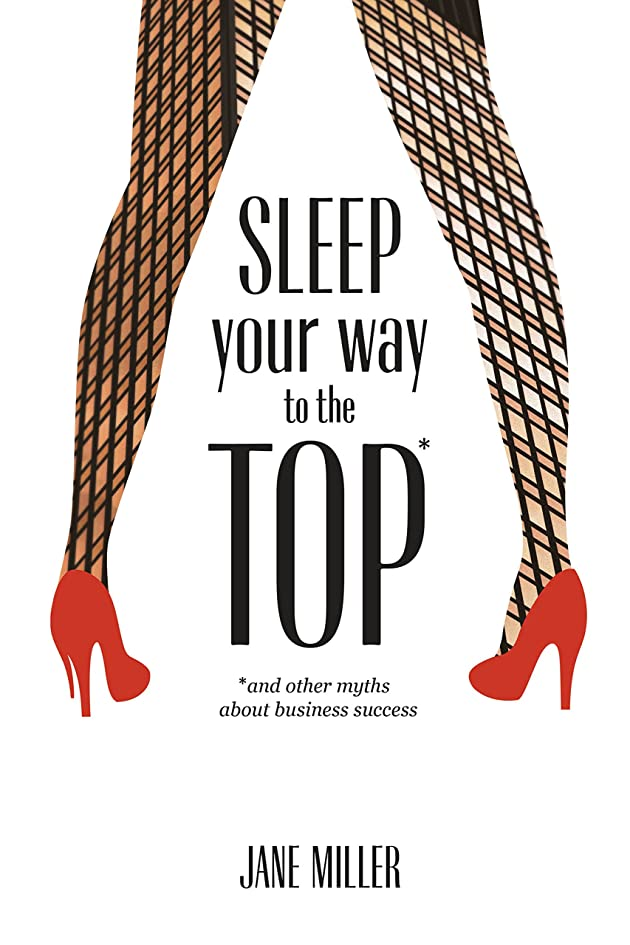 Sleep Your Way to the Top: and other myths about business success (English Edition)