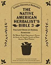 The Native American Herbalist's Bible 3 • The Lost Book of Herbal Remedies: The Ultimate Herbal Dispensatory to Discover t...