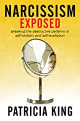 Narcissism Exposed: Breaking the Self-Destructive Patterns of Self-Idolatry and Self-Exaltation Kindle Edition