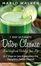 7 Day Ultimate Detox Cleanse: Lose Weight and Revitalize Your Life: In 7 Days or Less Experience the Complete Detox Cleanse